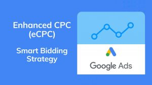 Enhanced CPC (ECPC) - Google Ads Smart Bidding Strategu